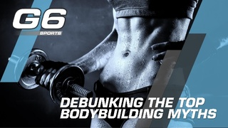 G6 Sports Clears Up Some of the Most Common Bodybuilding Myths