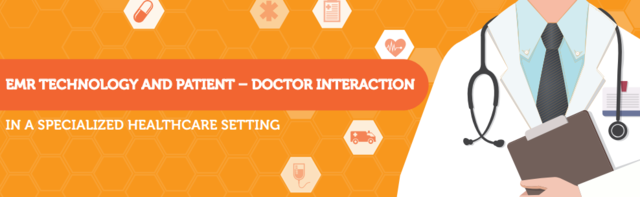 Ways EMR Technology is Promoting Patient – Doctor Interaction in a Specialized Healthcare Setting