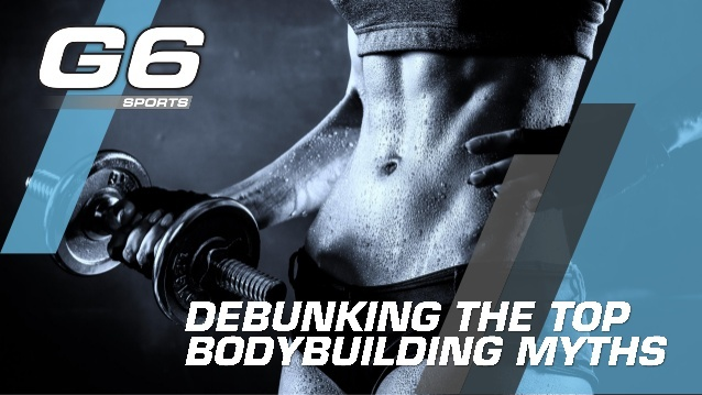 Clear up your misconceptions about bodybuilding with help from G6 Sports